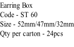 Earring Box Code - ST 60 Size - 52mm/47mm/32mm Qty per carton - 24pcs